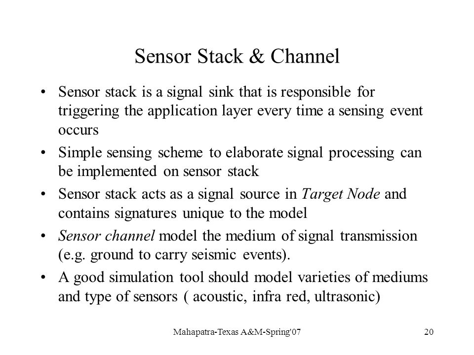 Mahapatra-Texas A&M-Spring 0720 Sensor Stack & Channel Sensor stack is a signal sink that is responsible for triggering the application layer every time a sensing event occurs Simple sensing scheme to elaborate signal processing can be implemented on sensor stack Sensor stack acts as a signal source in Target Node and contains signatures unique to the model Sensor channel model the medium of signal transmission (e.g.