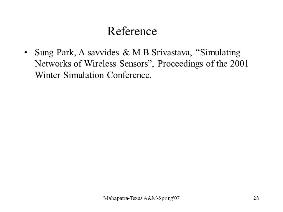 Mahapatra-Texas A&M-Spring 0728 Reference Sung Park, A savvides & M B Srivastava, Simulating Networks of Wireless Sensors , Proceedings of the 2001 Winter Simulation Conference.