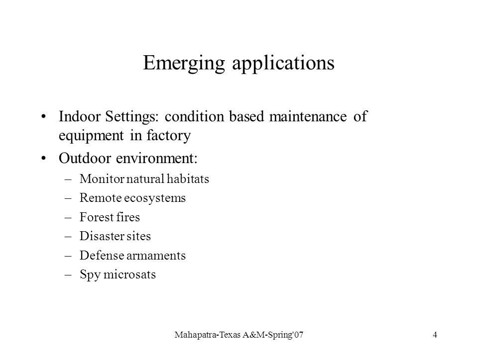 Mahapatra-Texas A&M-Spring 074 Emerging applications Indoor Settings: condition based maintenance of equipment in factory Outdoor environment: –Monitor natural habitats –Remote ecosystems –Forest fires –Disaster sites –Defense armaments –Spy microsats