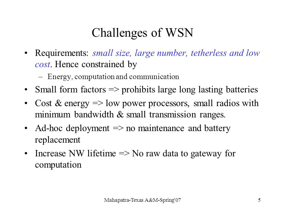 Mahapatra-Texas A&M-Spring 075 Challenges of WSN Requirements: small size, large number, tetherless and low cost.