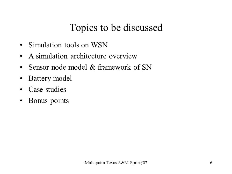 Mahapatra-Texas A&M-Spring 076 Topics to be discussed Simulation tools on WSN A simulation architecture overview Sensor node model & framework of SN Battery model Case studies Bonus points