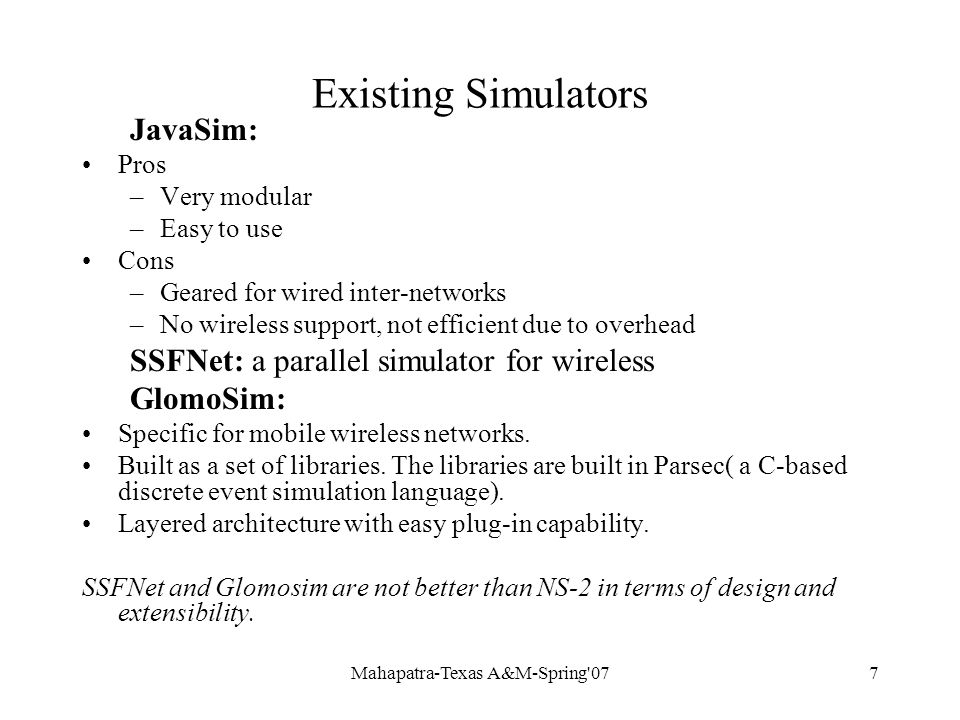 Mahapatra-Texas A&M-Spring 077 Existing Simulators JavaSim: Pros –Very modular –Easy to use Cons –Geared for wired inter-networks –No wireless support, not efficient due to overhead SSFNet: a parallel simulator for wireless GlomoSim: Specific for mobile wireless networks.