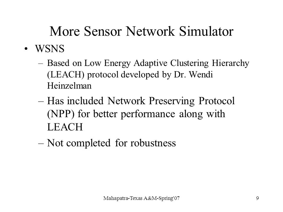 Mahapatra-Texas A&M-Spring 079 More Sensor Network Simulator WSNS –Based on Low Energy Adaptive Clustering Hierarchy (LEACH) protocol developed by Dr.