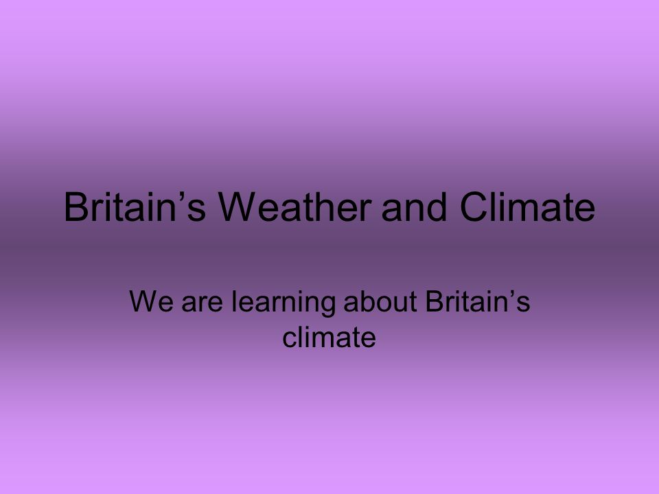 Britain's Weather and Climate We are learning about Britain's climate