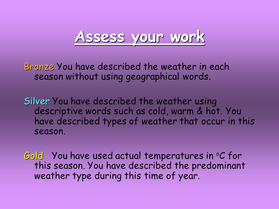 Assess your work Bronze Bronze You have described the weather in each season without using geographical words.