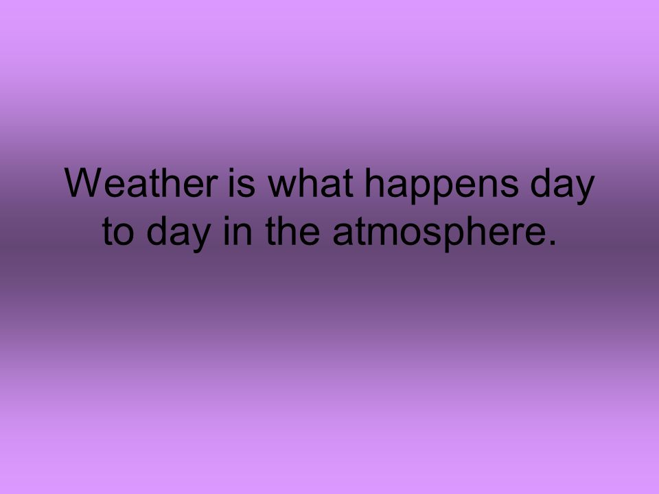Weather is what happens day to day in the atmosphere.