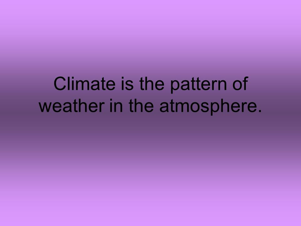 Climate is the pattern of weather in the atmosphere.