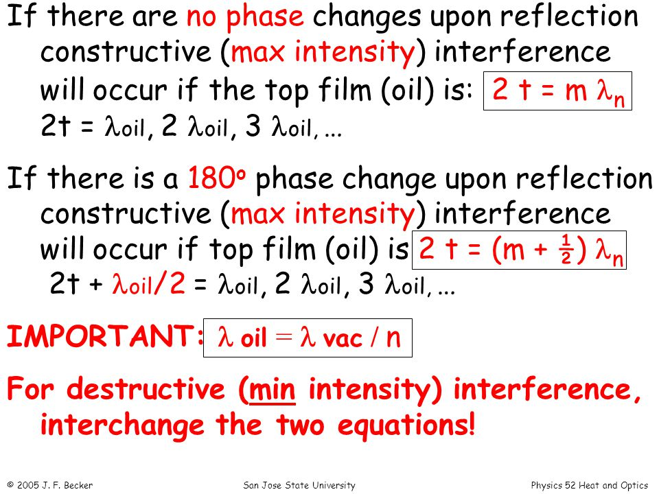 If there are no phase changes upon reflection constructive (max intensity) interference will occur if the top film (oil) is: 2 t = m n 2t = oil, 2 oil, 3 oil, … If there is a 180 o phase change upon reflection constructive (max intensity) interference will occur if top film (oil) is 2 t = (m + ½) n 2t + oil /2 = oil, 2 oil, 3 oil, … IMPORTANT: oil = vac / n For destructive (min intensity) interference, interchange the two equations.