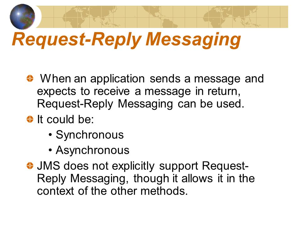 Request-Reply Messaging When an application sends a message and expects to receive a message in return, Request-Reply Messaging can be used.