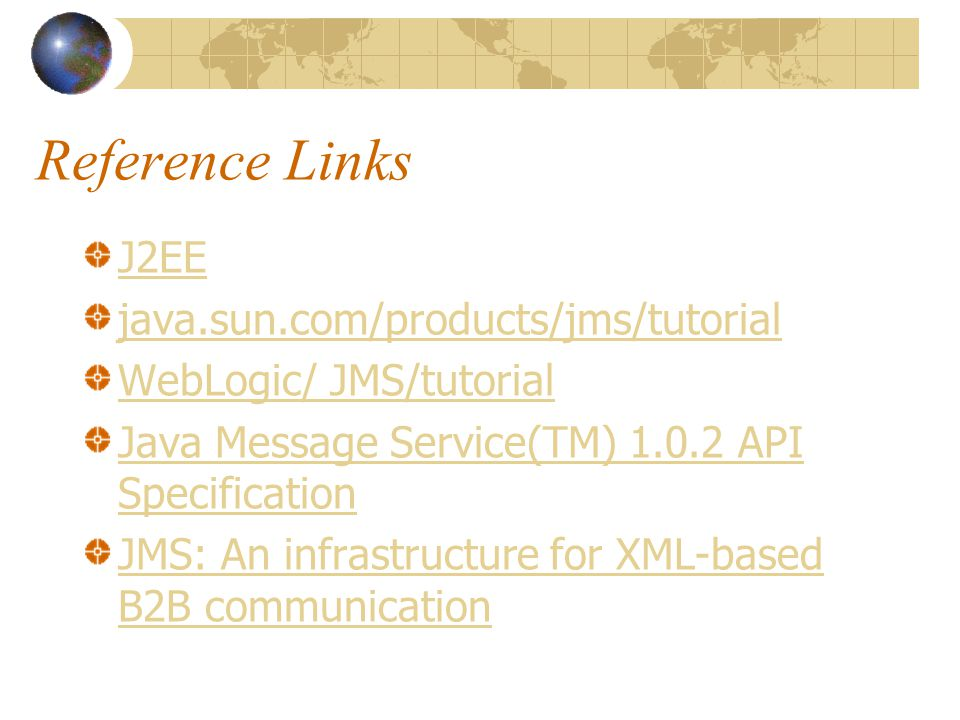 Reference Links J2EE java.sun.com/products/jms/tutorial WebLogic/ JMS/tutorial Java Message Service(TM) API Specification JMS: An infrastructure for XML-based B2B communication