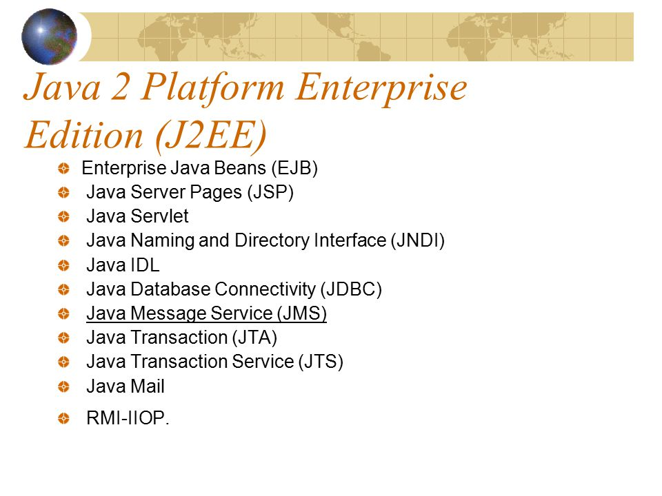 Java 2 Platform Enterprise Edition (J2EE) Enterprise Java Beans (EJB) Java Server Pages (JSP) Java Servlet Java Naming and Directory Interface (JNDI) Java IDL Java Database Connectivity (JDBC) Java Message Service (JMS) Java Transaction (JTA) Java Transaction Service (JTS) Java Mail RMI-IIOP.