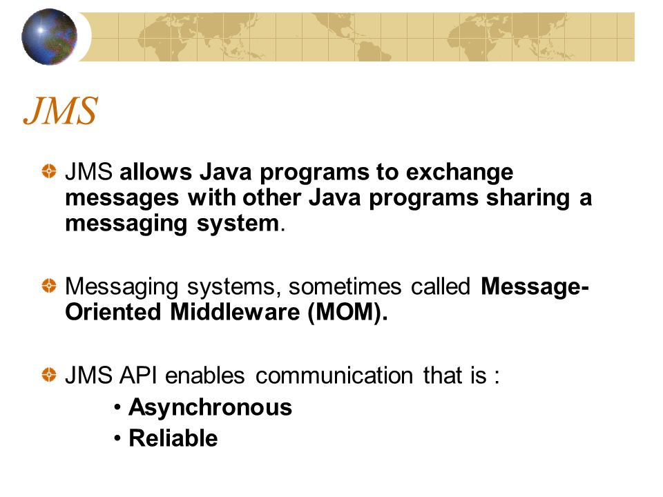 JMS JMS allows Java programs to exchange messages with other Java programs sharing a messaging system.