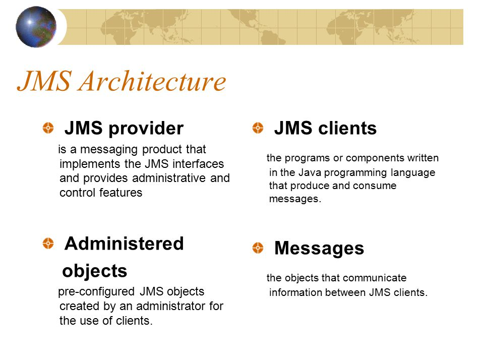 JMS Architecture JMS provider is a messaging product that implements the JMS interfaces and provides administrative and control features Administered objects pre-configured JMS objects created by an administrator for the use of clients.