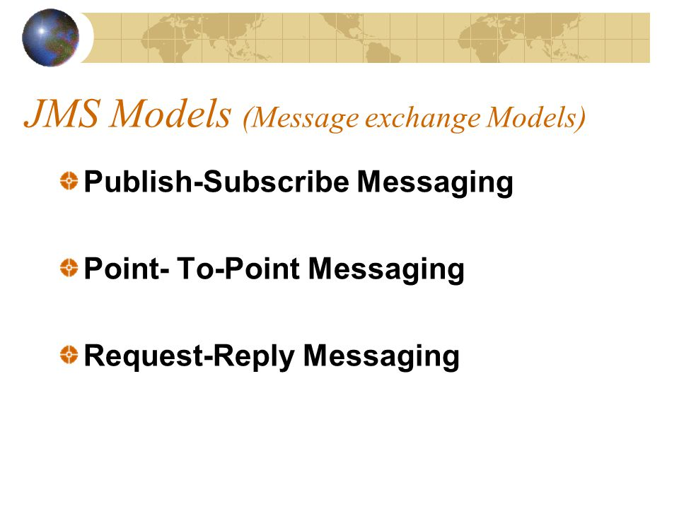 JMS Models (Message exchange Models) Publish-Subscribe Messaging Point- To-Point Messaging Request-Reply Messaging
