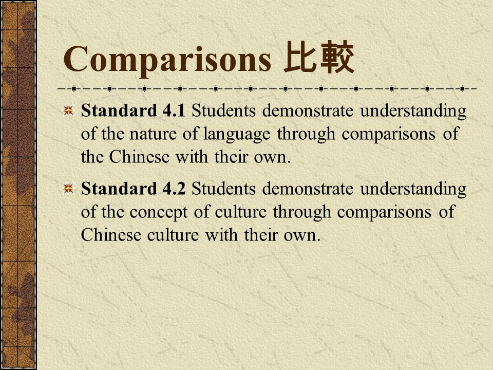 Comparisons 比較 Standard 4.1 Students demonstrate understanding of the nature of language through comparisons of the Chinese with their own.