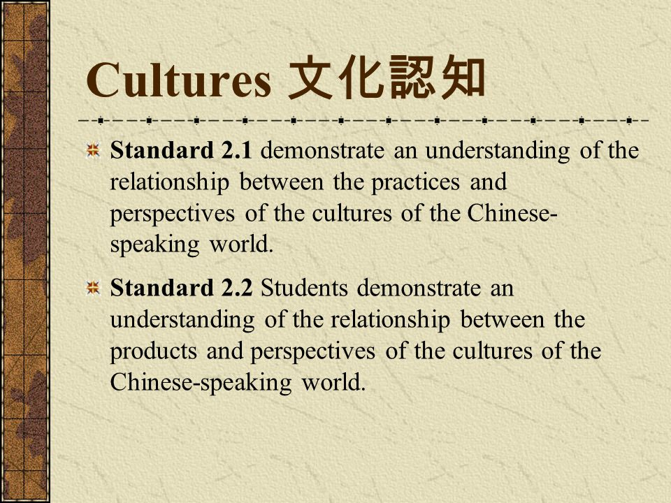 Cultures 文化認知 Standard 2.1 demonstrate an understanding of the relationship between the practices and perspectives of the cultures of the Chinese- speaking world.