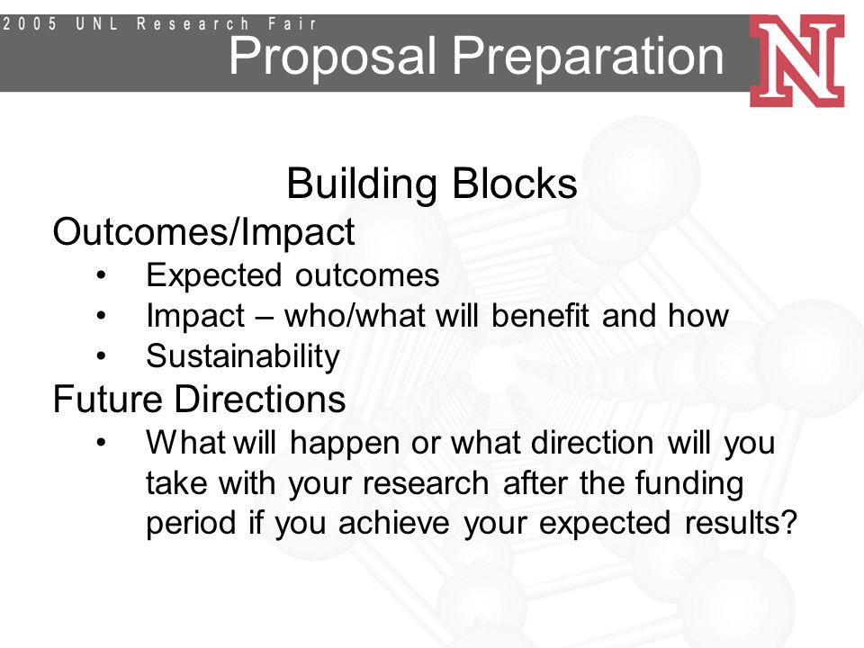 Proposal Preparation Building Blocks Outcomes/Impact Expected outcomes Impact – who/what will benefit and how Sustainability Future Directions What will happen or what direction will you take with your research after the funding period if you achieve your expected results