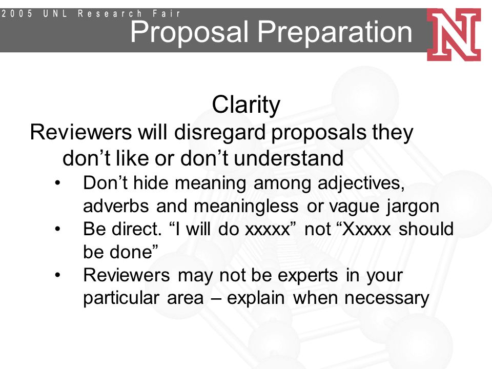 Proposal Preparation Clarity Reviewers will disregard proposals they don't like or don't understand Don't hide meaning among adjectives, adverbs and meaningless or vague jargon Be direct.