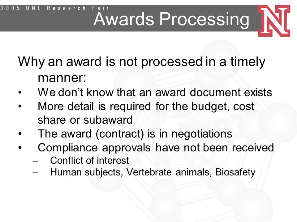 Awards Processing Why an award is not processed in a timely manner: We don't know that an award document exists More detail is required for the budget, cost share or subaward The award (contract) is in negotiations Compliance approvals have not been received –Conflict of interest –Human subjects, Vertebrate animals, Biosafety