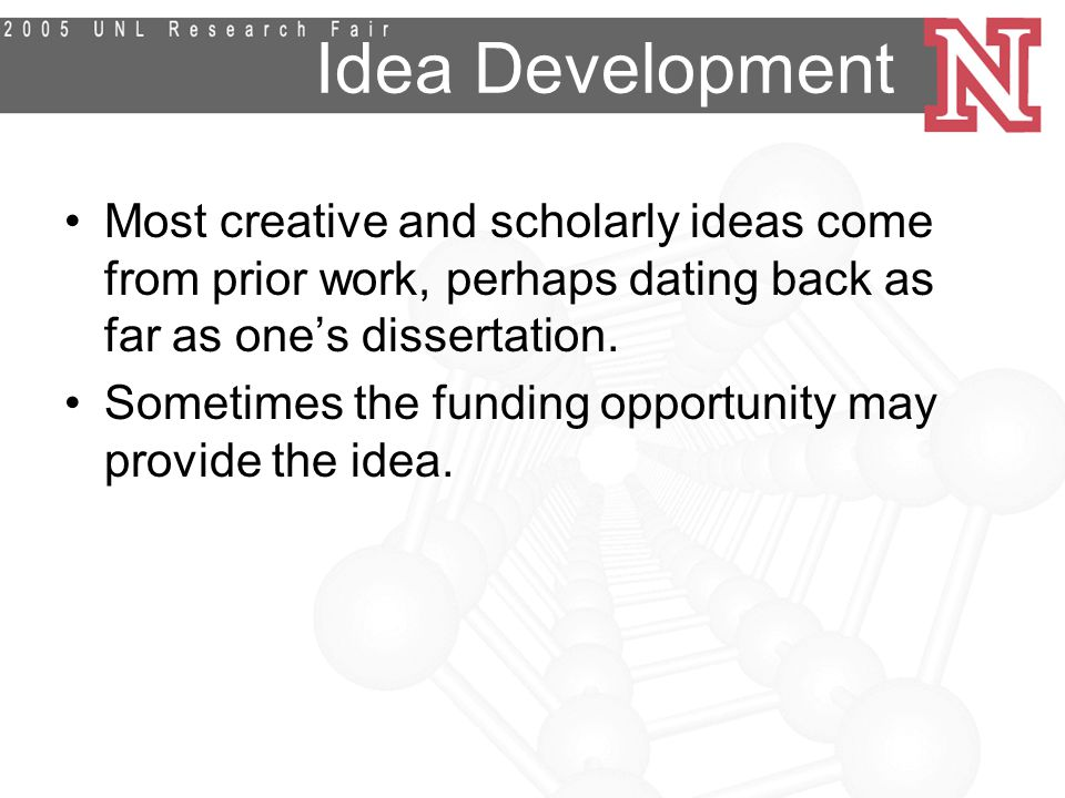 Idea Development Most creative and scholarly ideas come from prior work, perhaps dating back as far as one's dissertation.