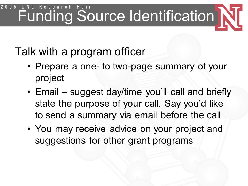 Funding Source Identification Talk with a program officer Prepare a one- to two-page summary of your project  – suggest day/time you'll call and briefly state the purpose of your call.