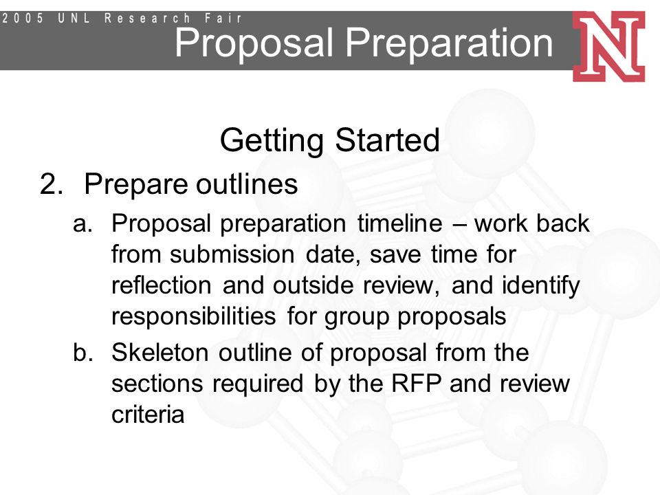 Proposal Preparation Getting Started 2.Prepare outlines a.Proposal preparation timeline – work back from submission date, save time for reflection and outside review, and identify responsibilities for group proposals b.Skeleton outline of proposal from the sections required by the RFP and review criteria