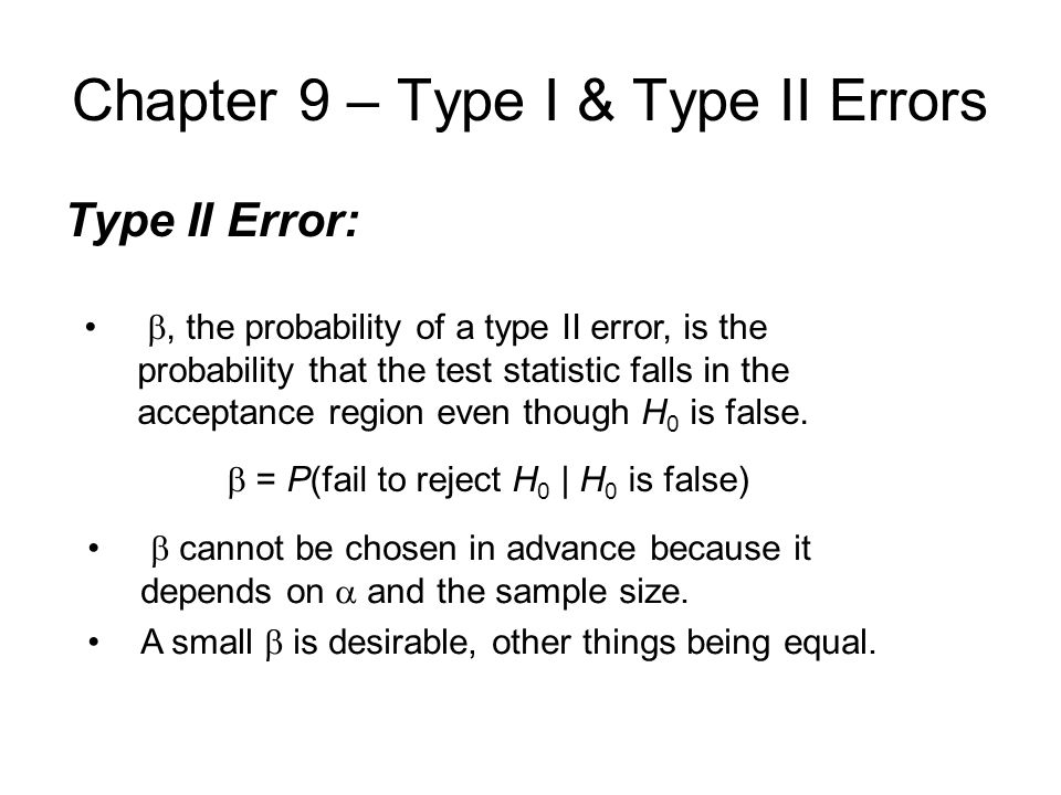 Chapter 9 – Type I & Type II Errors Type II Error: , the probability of a type II error, is the probability that the test statistic falls in the acceptance region even though H 0 is false.