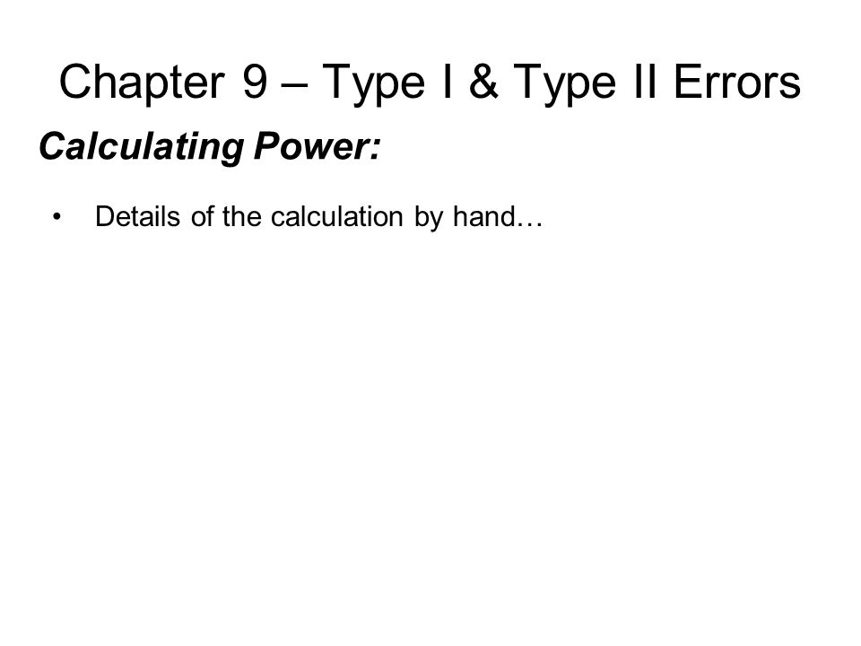 Chapter 9 – Type I & Type II Errors Calculating Power: Details of the calculation by hand…