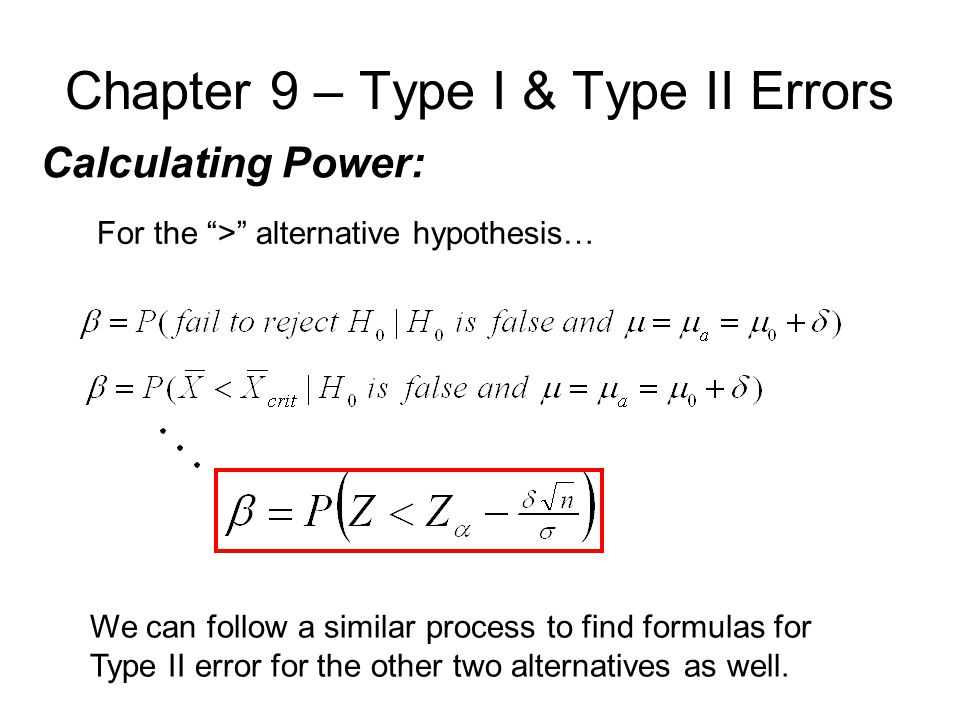 Chapter 9 – Type I & Type II Errors Calculating Power: For the > alternative hypothesis… We can follow a similar process to find formulas for Type II error for the other two alternatives as well.