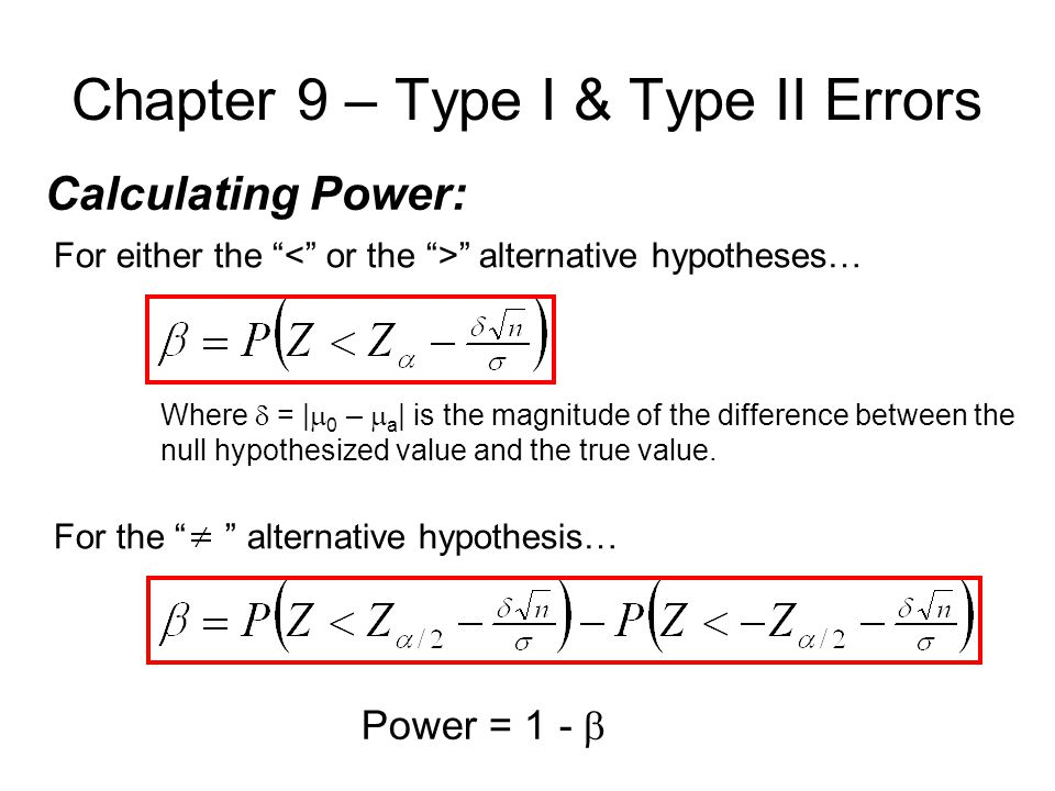 Chapter 9 – Type I & Type II Errors Calculating Power: For either the alternative hypotheses… For the alternative hypothesis… Where  = |  0 –  a | is the magnitude of the difference between the null hypothesized value and the true value.