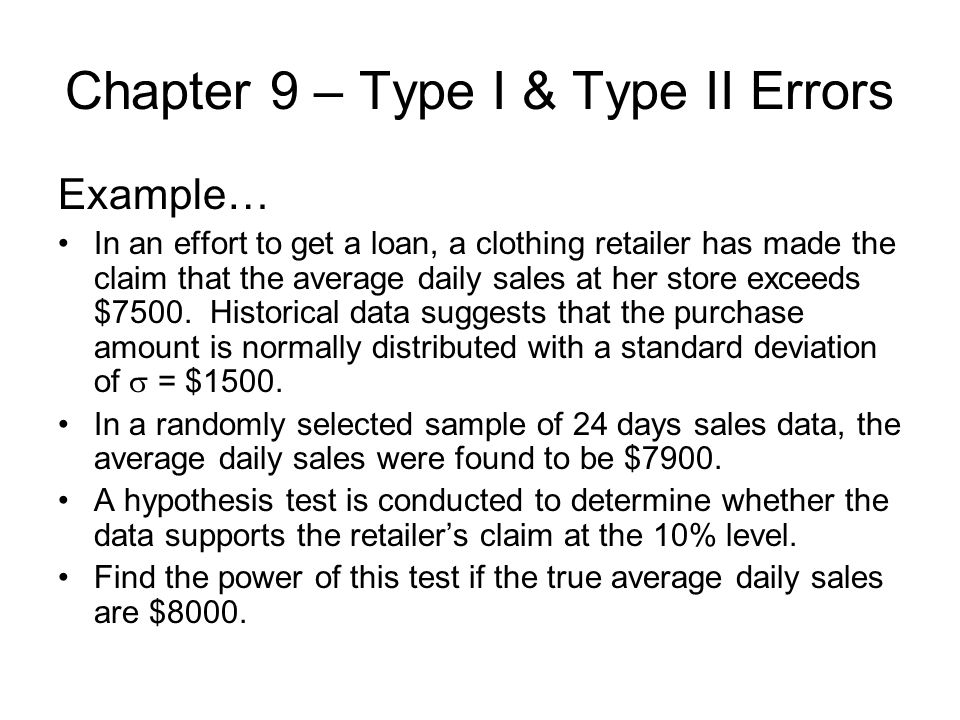 Chapter 9 – Type I & Type II Errors Example… In an effort to get a loan, a clothing retailer has made the claim that the average daily sales at her store exceeds $7500.