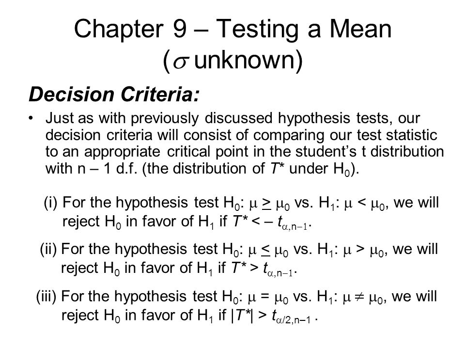 Chapter 9 – Testing a Mean (  unknown) Decision Criteria: Just as with previously discussed hypothesis tests, our decision criteria will consist of comparing our test statistic to an appropriate critical point in the student's t distribution with n – 1 d.f.
