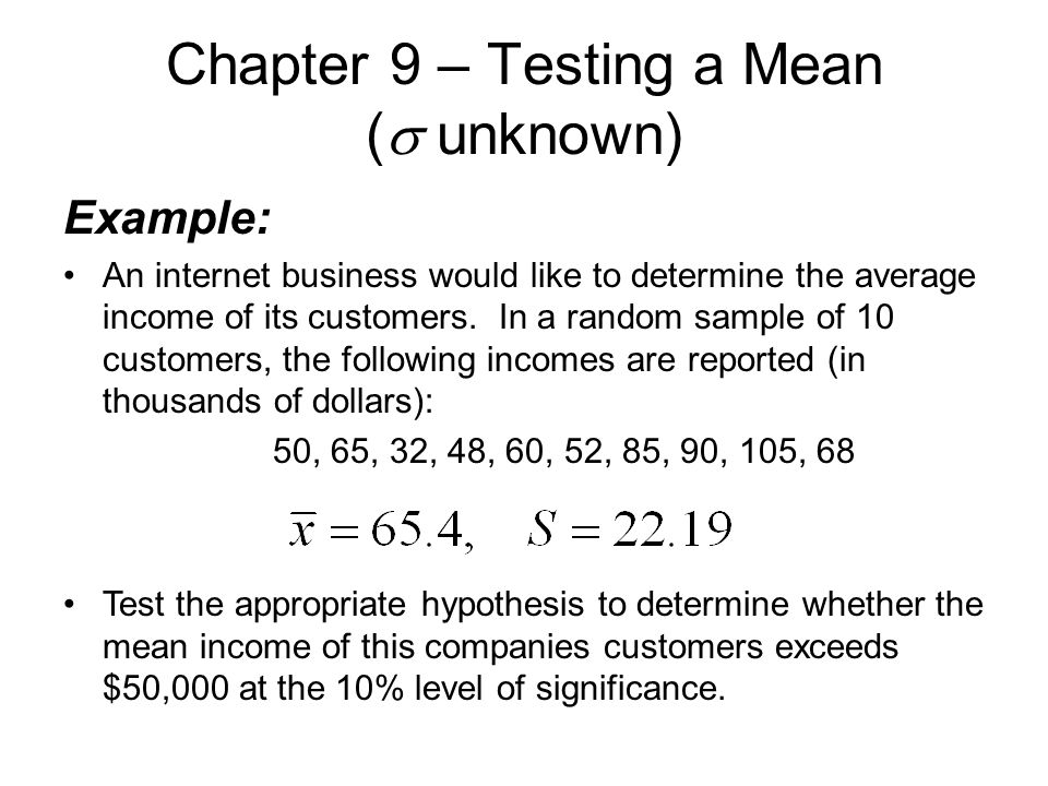 Chapter 9 – Testing a Mean (  unknown) Example: An internet business would like to determine the average income of its customers.