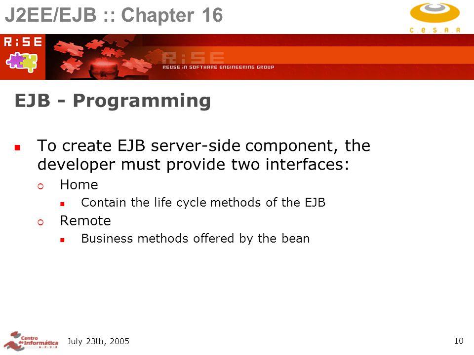 July 23th, EJB - Programming To create EJB server-side component, the developer must provide two interfaces:  Home Contain the life cycle methods of the EJB  Remote Business methods offered by the bean J2EE/EJB :: Chapter 16