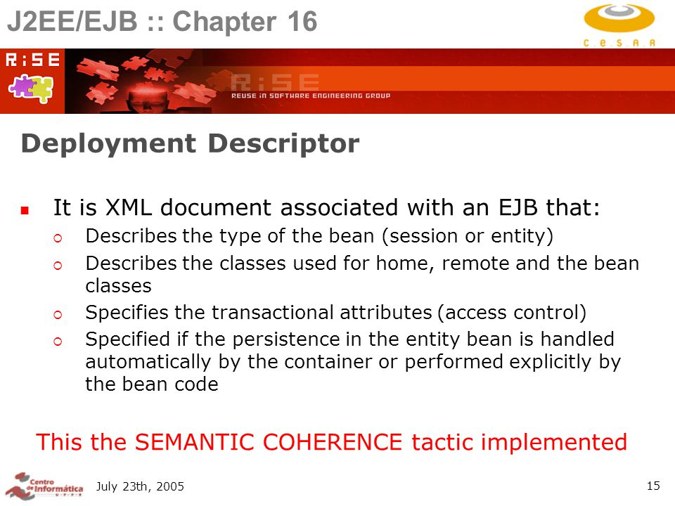 July 23th, Deployment Descriptor It is XML document associated with an EJB that:  Describes the type of the bean (session or entity)  Describes the classes used for home, remote and the bean classes  Specifies the transactional attributes (access control)  Specified if the persistence in the entity bean is handled automatically by the container or performed explicitly by the bean code This the SEMANTIC COHERENCE tactic implemented J2EE/EJB :: Chapter 16