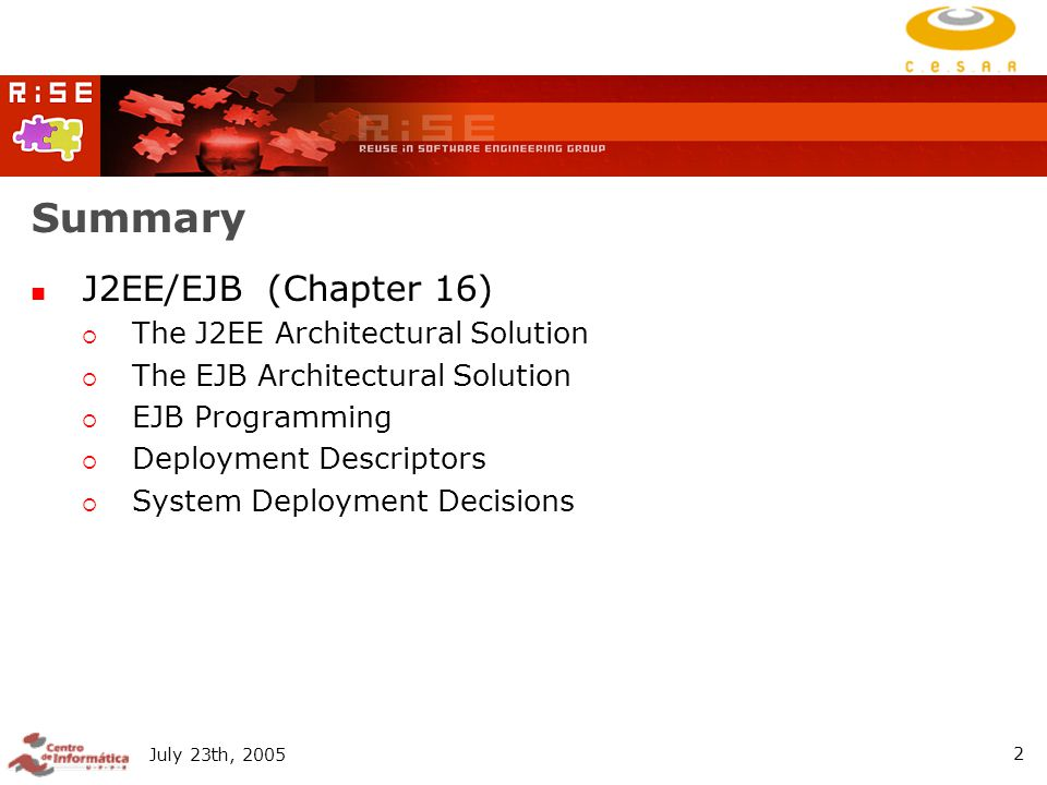 July 23th, Summary J2EE/EJB (Chapter 16)  The J2EE Architectural Solution  The EJB Architectural Solution  EJB Programming  Deployment Descriptors  System Deployment Decisions