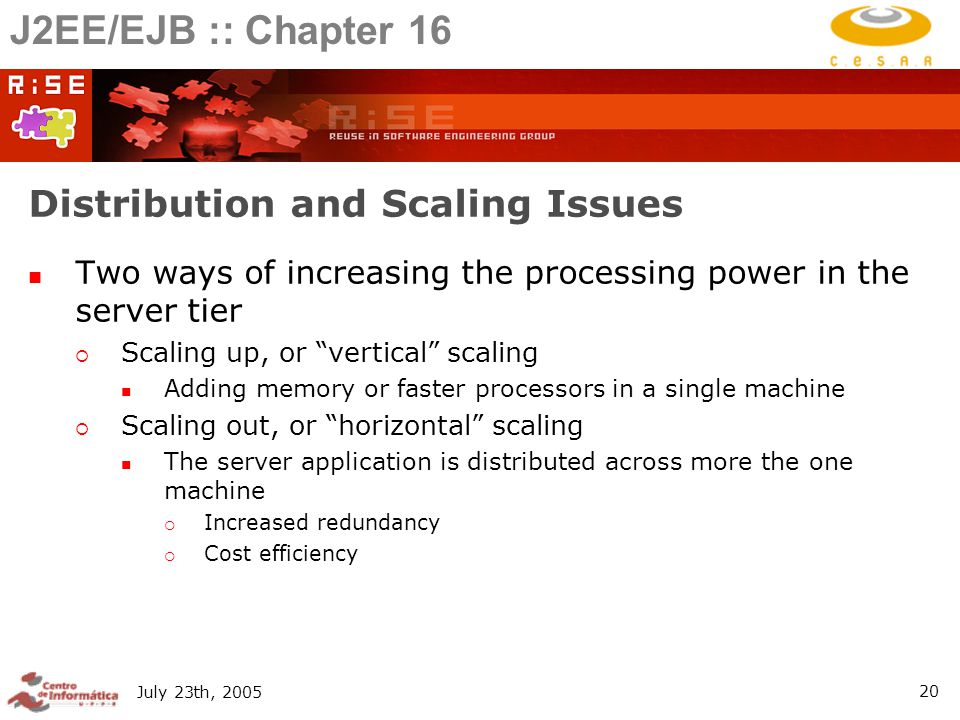 July 23th, Distribution and Scaling Issues Two ways of increasing the processing power in the server tier  Scaling up, or vertical scaling Adding memory or faster processors in a single machine  Scaling out, or horizontal scaling The server application is distributed across more the one machine  Increased redundancy  Cost efficiency J2EE/EJB :: Chapter 16