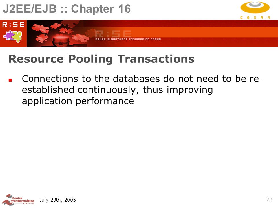 July 23th, Resource Pooling Transactions Connections to the databases do not need to be re- established continuously, thus improving application performance J2EE/EJB :: Chapter 16