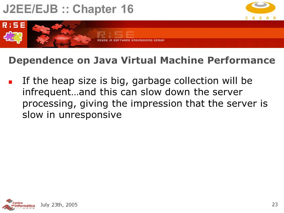 July 23th, Dependence on Java Virtual Machine Performance If the heap size is big, garbage collection will be infrequent…and this can slow down the server processing, giving the impression that the server is slow in unresponsive J2EE/EJB :: Chapter 16