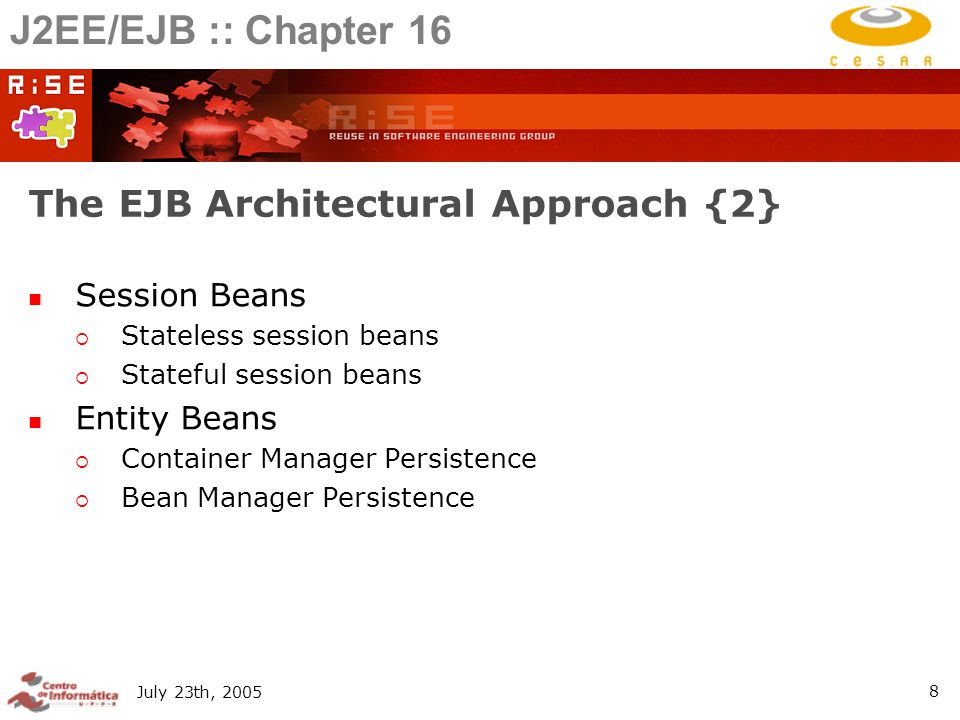 July 23th, The EJB Architectural Approach {2} Session Beans  Stateless session beans  Stateful session beans Entity Beans  Container Manager Persistence  Bean Manager Persistence J2EE/EJB :: Chapter 16