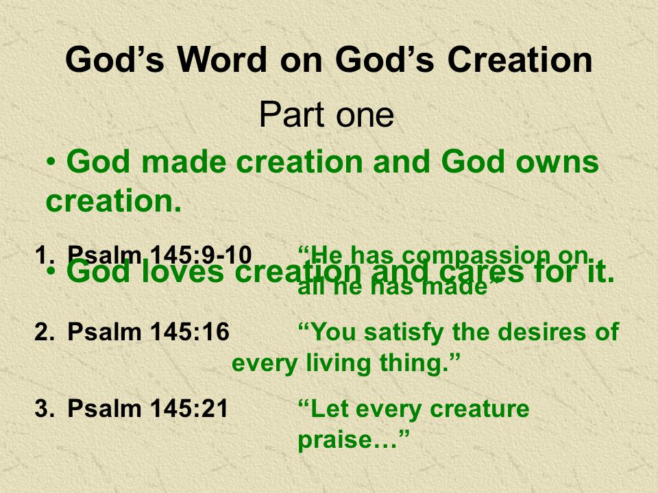 God's Word on God's Creation 1.Psalm 145:9-10 He has compassion on all he has made 2.Psalm 145:16 You satisfy the desires of every living thing. 3.Psalm 145:21 Let every creature praise… Part one God made creation and God owns creation.