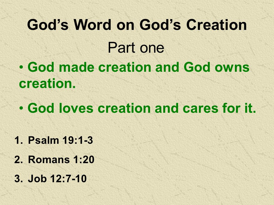 God's Word on God's Creation 1.Psalm 19:1-3 2.Romans 1:20 3.Job 12:7-10 Part one God made creation and God owns creation.