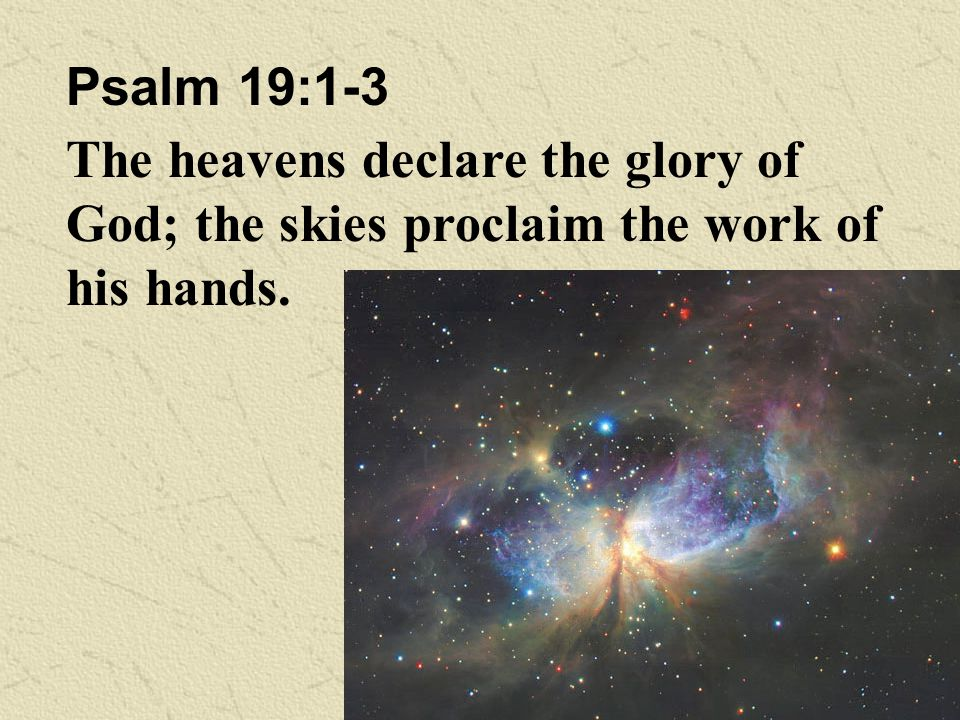 Psalm 19:1-3 The heavens declare the glory of God; the skies proclaim the work of his hands.