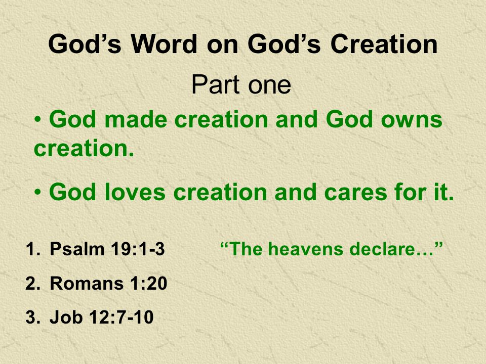 God's Word on God's Creation 1.Psalm 19:1-3 The heavens declare… 2.Romans 1:20 3.Job 12:7-10 Part one God made creation and God owns creation.