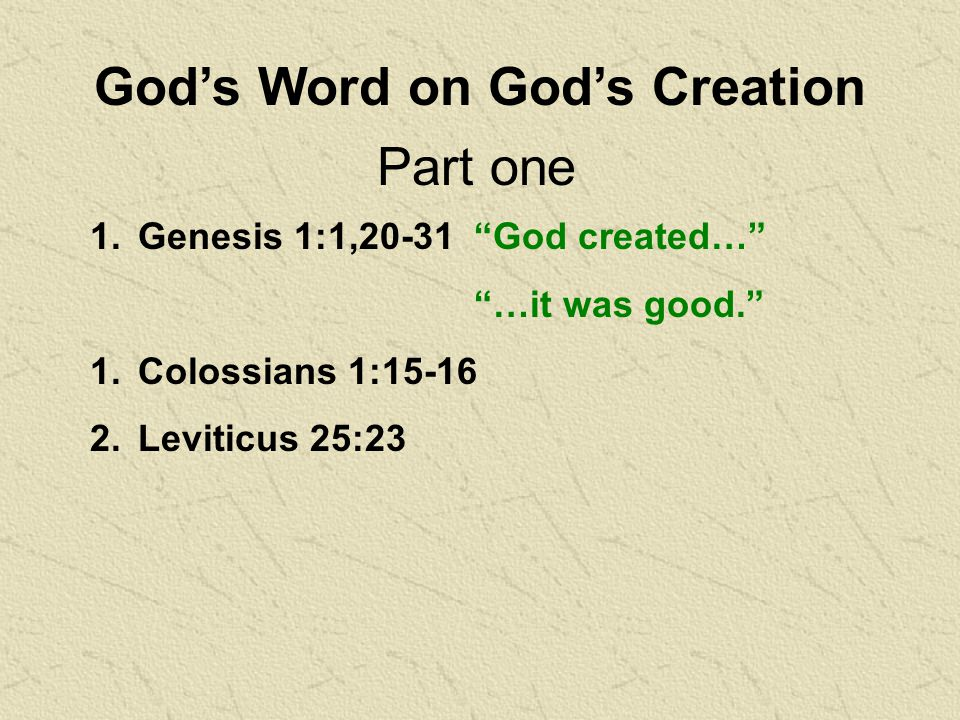 God's Word on God's Creation 1.Genesis 1:1,20-31 God created… …it was good. 1.Colossians 1: Leviticus 25:23 Part one