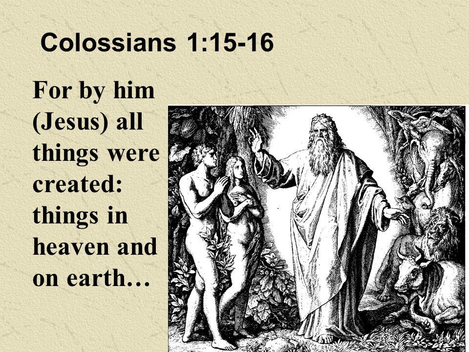 Colossians 1:15-16 For by him (Jesus) all things were created: things in heaven and on earth…