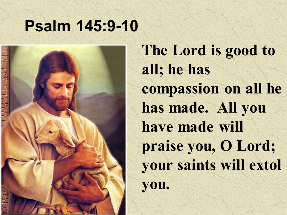 Psalm 145:9-10 The Lord is good to all; he has compassion on all he has made.