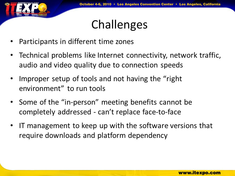 Challenges Participants in different time zones Technical problems like Internet connectivity, network traffic, audio and video quality due to connection speeds Improper setup of tools and not having the right environment to run tools Some of the in-person meeting benefits cannot be completely addressed - can't replace face-to-face IT management to keep up with the software versions that require downloads and platform dependency