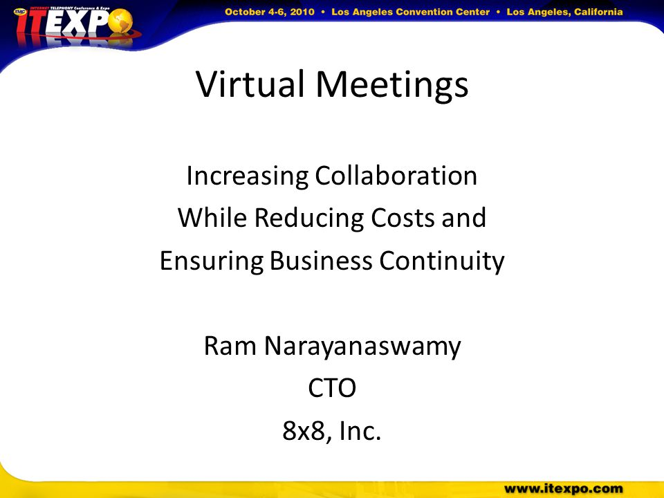 Virtual Meetings Increasing Collaboration While Reducing Costs and Ensuring Business Continuity Ram Narayanaswamy CTO 8x8, Inc.
