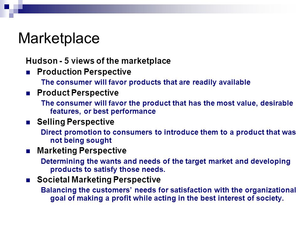 Marketplace Hudson - 5 views of the marketplace Production Perspective The consumer will favor products that are readily available Product Perspective The consumer will favor the product that has the most value, desirable features, or best performance Selling Perspective Direct promotion to consumers to introduce them to a product that was not being sought Marketing Perspective Determining the wants and needs of the target market and developing products to satisfy those needs.